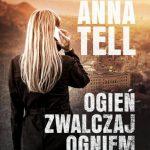 """""""Ogień zwalczaj ogniem"""" – Anna Tell"""